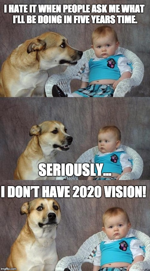 Dad Joke Dog Meme | I HATE IT WHEN PEOPLE ASK ME WHAT I'LL BE DOING IN FIVE YEARS TIME. SERIOUSLY... I DON'T HAVE 2020 VISION! | image tagged in memes,dad joke dog,AdviceAnimals | made w/ Imgflip meme maker