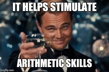 Leonardo Dicaprio Cheers Meme | IT HELPS STIMULATE ARITHMETIC SKILLS | image tagged in memes,leonardo dicaprio cheers | made w/ Imgflip meme maker
