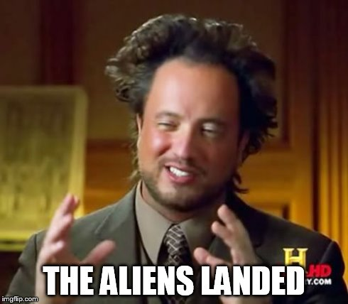 Ancient Aliens Meme | THE ALIENS LANDED | image tagged in memes,ancient aliens | made w/ Imgflip meme maker