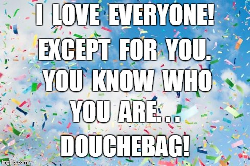 Confetti | I  LOVE  EVERYONE! EXCEPT  FOR  YOU. YOU  KNOW  WHO YOU  ARE. . . DOUCHEBAG! | image tagged in confetti | made w/ Imgflip meme maker