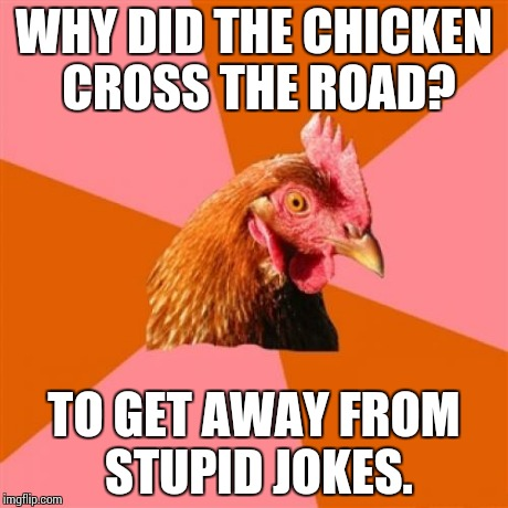 Anti Joke Chicken | WHY DID THE CHICKEN CROSS THE ROAD? TO GET AWAY FROM STUPID JOKES. | image tagged in memes,anti joke chicken | made w/ Imgflip meme maker