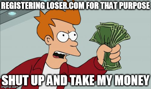 REGISTERING LOSER.COM FOR THAT PURPOSE SHUT UP AND TAKE MY MONEY | made w/ Imgflip meme maker