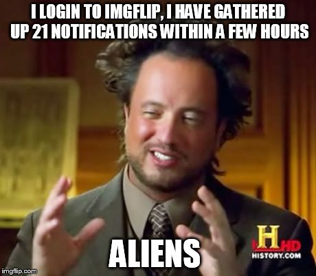 Ancient Aliens | I LOGIN TO IMGFLIP, I HAVE GATHERED UP 21 NOTIFICATIONS WITHIN A FEW HOURS ALIENS | image tagged in memes,ancient aliens | made w/ Imgflip meme maker