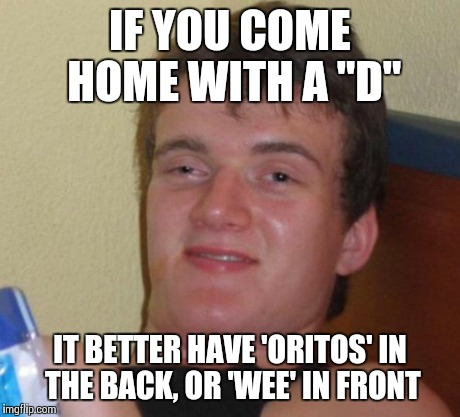 "10 Guy Meme | IF YOU COME HOME WITH A ""D"" IT BETTER HAVE 'ORITOS' IN THE BACK, OR 'WEE' IN FRONT 