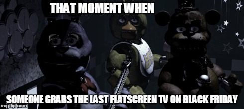 That Moment When | THAT MOMENT WHEN SOMEONE GRABS THE LAST FLATSCREEN TV ON BLACK FRIDAY | image tagged in five nights at freddy's,that moment when,fnaf,freddy fazbear,bonnie bunny,chica | made w/ Imgflip meme maker