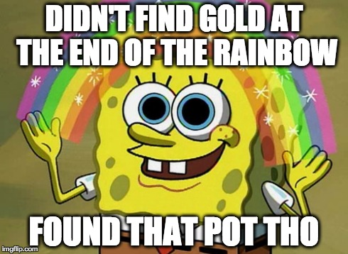Imagination Spongebob Meme | DIDN'T FIND GOLD AT THE END OF THE RAINBOW FOUND THAT POT THO | image tagged in memes,imagination spongebob | made w/ Imgflip meme maker