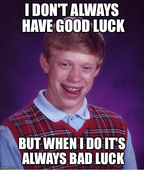 Bad Luck Brian Meme | I DON'T ALWAYS HAVE GOOD LUCK BUT WHEN I DO IT'S ALWAYS BAD LUCK | image tagged in memes,bad luck brian | made w/ Imgflip meme maker