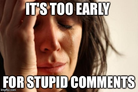 First World Problems Meme | IT'S TOO EARLY FOR STUPID COMMENTS | image tagged in memes,first world problems | made w/ Imgflip meme maker
