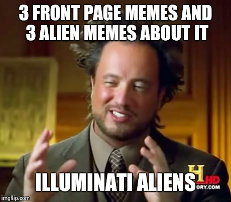 Ancient Aliens Meme | 3 FRONT PAGE MEMES AND 3 ALIEN MEMES ABOUT IT ILLUMINATI ALIENS | image tagged in memes,ancient aliens | made w/ Imgflip meme maker