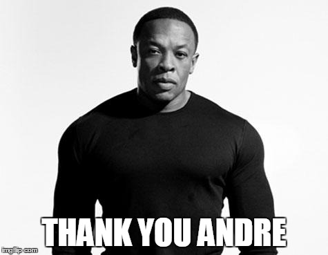 Thank You Andre | THANK YOU ANDRE | image tagged in dr dre,thank you andre | made w/ Imgflip meme maker