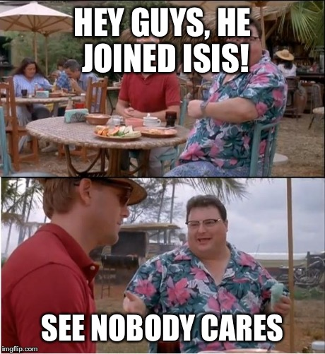 See Nobody Cares | HEY GUYS, HE JOINED ISIS! SEE NOBODY CARES | image tagged in memes,see nobody cares | made w/ Imgflip meme maker