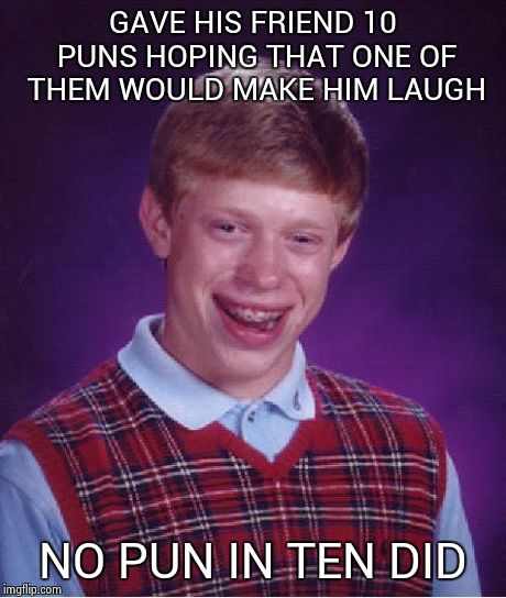 Bad Luck Brian Meme | GAVE HIS FRIEND 10 PUNS HOPING THAT ONE OF THEM WOULD MAKE HIM LAUGH NO PUN IN TEN DID | image tagged in memes,bad luck brian | made w/ Imgflip meme maker