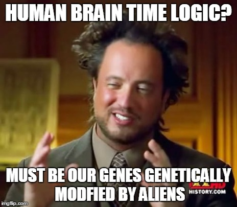 Ancient Aliens Meme | HUMAN BRAIN TIME LOGIC? MUST BE OUR GENES GENETICALLY MODFIED BY ALIENS | image tagged in memes,ancient aliens | made w/ Imgflip meme maker