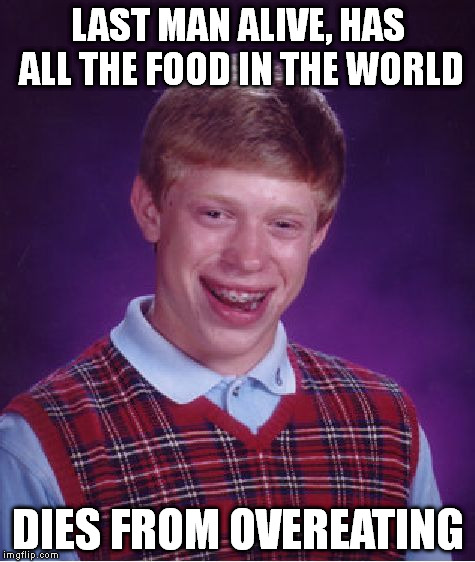 Bad Luck Brian Meme | LAST MAN ALIVE, HAS ALL THE FOOD IN THE WORLD DIES FROM OVEREATING | image tagged in memes,bad luck brian | made w/ Imgflip meme maker