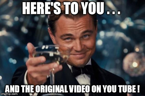HERE'S TO YOU . . . AND THE ORIGINAL VIDEO ON YOU TUBE ! | image tagged in memes,leonardo dicaprio cheers | made w/ Imgflip meme maker
