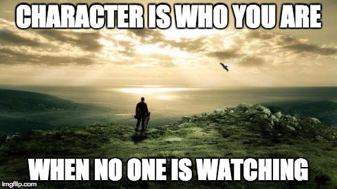 CHARACTER IS WHO YOU ARE WHEN NO ONE IS WATCHING | image tagged in character alone | made w/ Imgflip meme maker