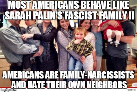 MOST AMERICANS BEHAVE LIKE SARAH PALIN'S FASCIST FAMILY !! AMERICANS ARE FAMILY-NARCISSISTS AND HATE THEIR OWN NEIGHBORS | made w/ Imgflip meme maker