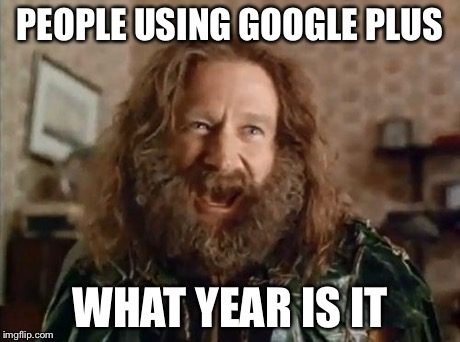 What year is it | PEOPLE USING GOOGLE PLUS WHAT YEAR IS IT | image tagged in what year is it | made w/ Imgflip meme maker
