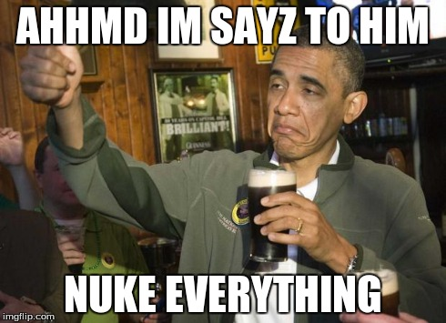 Obama beer | AHHMD IM SAYZ TO HIM NUKE EVERYTHING | image tagged in obama beer | made w/ Imgflip meme maker