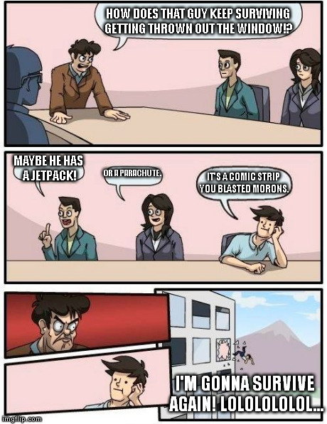 The ultimate troll: He revives! | HOW DOES THAT GUY KEEP SURVIVING GETTING THROWN OUT THE WINDOW!? MAYBE HE HAS A JETPACK! OR A PARACHUTE. IT'S A COMIC STRIP YOU BLASTED MORO | image tagged in memes,boardroom meeting suggestion | made w/ Imgflip meme maker