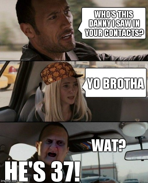 The Rock Driving | HE'S 37! YO BROTHA | image tagged in wat,37,danny | made w/ Imgflip meme maker