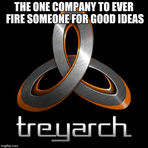 Treyarch joke | THE ONE COMPANY TO EVER FIRE SOMEONE FOR GOOD IDEAS | image tagged in treyarch logo,joke,treyarch,call of duty | made w/ Imgflip meme maker