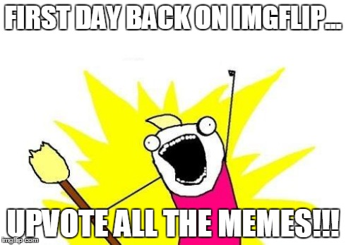 X All The Y Meme | FIRST DAY BACK ON IMGFLIP... UPVOTE ALL THE MEMES!!! | image tagged in memes,x all the y | made w/ Imgflip meme maker