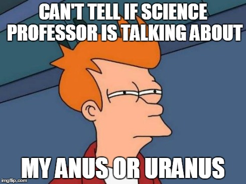 Futurama Fry | CAN'T TELL IF SCIENCE PROFESSOR IS TALKING ABOUT MY ANUS OR URANUS | image tagged in memes,futurama fry | made w/ Imgflip meme maker