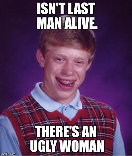 Good luck Brian  | ISN'T LAST MAN ALIVE. THERE'S AN UGLY WOMAN | image tagged in good luck brian  | made w/ Imgflip meme maker