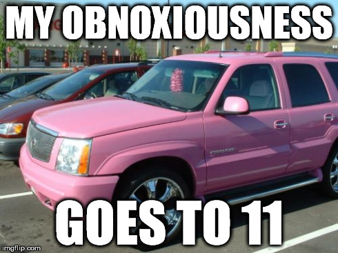 Pink Escalade | MY OBNOXIOUSNESS GOES TO 11 | image tagged in memes,pink escalade | made w/ Imgflip meme maker