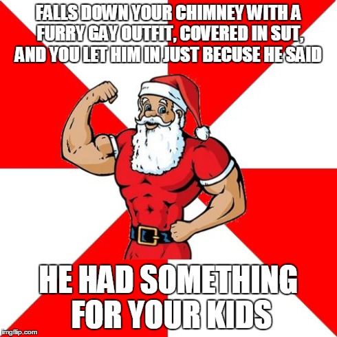 Jersey Santa | FALLS DOWN YOUR CHIMNEY WITH A FURRY GAY OUTFIT, COVERED IN SUT, AND YOU LET HIM IN JUST BECUSE HE SAID HE HAD SOMETHING FOR YOUR KIDS | image tagged in memes,jersey santa | made w/ Imgflip meme maker