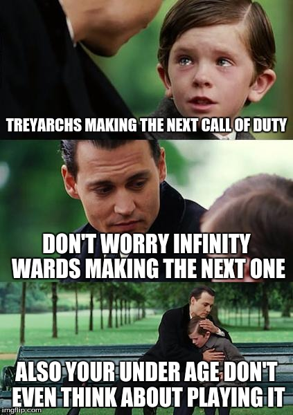 Kids & treyarch | TREYARCHS MAKING THE NEXT CALL OF DUTY DON'T WORRY INFINITY WARDS MAKING THE NEXT ONE ALSO YOUR UNDER AGE DON'T EVEN THINK ABOUT PLAYING IT | image tagged in memes,finding neverland,call of duty,kids,treyarch,infinity ward | made w/ Imgflip meme maker