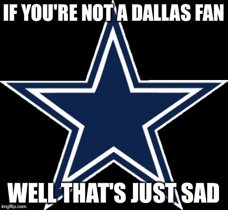 Dallas Cowboys Meme | IF YOU'RE NOT A DALLAS FAN WELL THAT'S JUST SAD | image tagged in memes,dallas cowboys | made w/ Imgflip meme maker