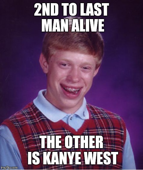 Bad Luck Brian Meme | 2ND TO LAST MAN ALIVE THE OTHER IS KANYE WEST | image tagged in memes,bad luck brian | made w/ Imgflip meme maker