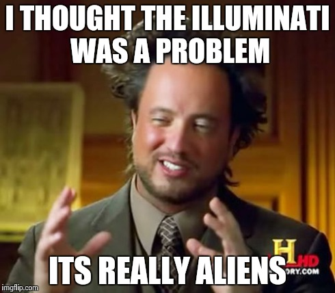 Ancient Aliens Meme | I THOUGHT THE ILLUMINATI WAS A PROBLEM ITS REALLY ALIENS | image tagged in memes,ancient aliens | made w/ Imgflip meme maker