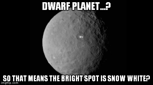 DWARF PLANET...? SO THAT MEANS THE BRIGHT SPOT IS SNOW WHITE? | image tagged in memes,planet,space,science | made w/ Imgflip meme maker