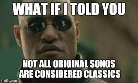 Matrix Morpheus Meme | WHAT IF I TOLD YOU NOT ALL ORIGINAL SONGS ARE CONSIDERED CLASSICS | image tagged in memes,matrix morpheus | made w/ Imgflip meme maker