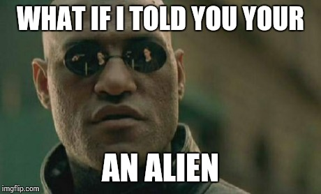 Matrix Morpheus Meme | WHAT IF I TOLD YOU YOUR AN ALIEN | image tagged in memes,matrix morpheus | made w/ Imgflip meme maker