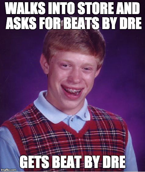 Bad Luck Brian Meme | WALKS INTO STORE AND ASKS FOR BEATS BY DRE GETS BEAT BY DRE | image tagged in memes,bad luck brian | made w/ Imgflip meme maker
