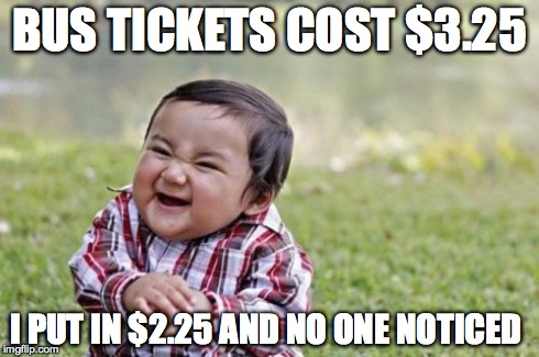 Evil Toddler Meme | BUS TICKETS COST $3.25 I PUT IN $2.25 AND NO ONE NOTICED | image tagged in memes,evil toddler | made w/ Imgflip meme maker
