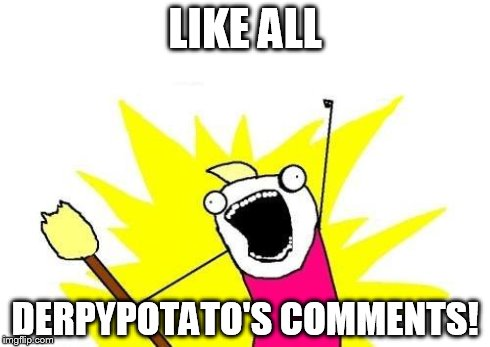 X All The Y Meme | LIKE ALL DERPYPOTATO'S COMMENTS! | image tagged in memes,x all the y | made w/ Imgflip meme maker