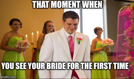 Weeping Groom | THAT MOMENT WHEN YOU SEE YOUR BRIDE FOR THE FIRST TIME | image tagged in groom,weeping,happy,marriage,wedding,bride | made w/ Imgflip meme maker