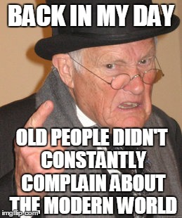THE 90'S ARE DONE PEOPLE | BACK IN MY DAY OLD PEOPLE DIDN'T CONSTANTLY COMPLAIN ABOUT THE MODERN WORLD | image tagged in memes,back in my day,90's,1990's,finished,done | made w/ Imgflip meme maker