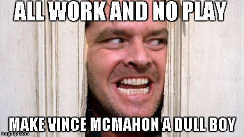 Vince mcmahon shining | ALL WORK AND NO PLAY MAKE VINCE MCMAHON A DULL BOY | image tagged in the shining,wwe,quote,sports,jack nicholson,vince | made w/ Imgflip meme maker