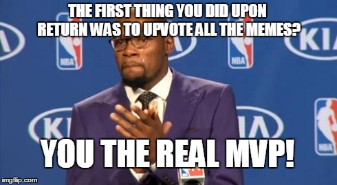 You The Real MVP Meme | THE FIRST THING YOU DID UPON RETURN WAS TO UPVOTE ALL THE MEMES? YOU THE REAL MVP! | image tagged in memes,you the real mvp | made w/ Imgflip meme maker