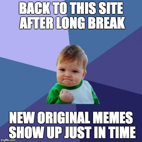 Success Kid Meme | BACK TO THIS SITE AFTER LONG BREAK NEW ORIGINAL MEMES SHOW UP JUST IN TIME | image tagged in memes,success kid | made w/ Imgflip meme maker
