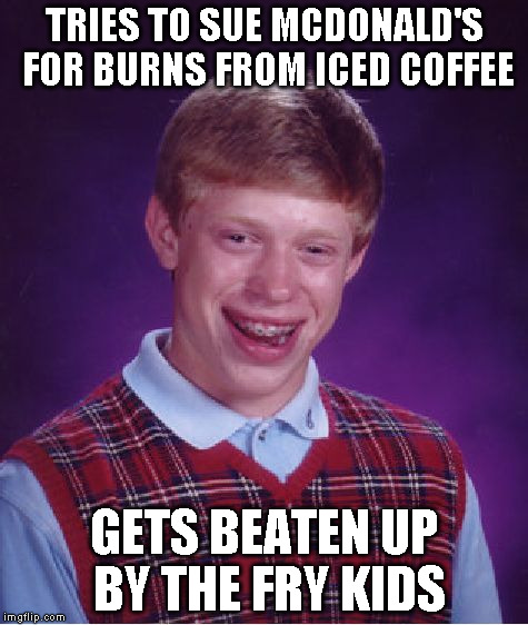 Bad Luck Brian Meme | TRIES TO SUE MCDONALD'S FOR BURNS FROM ICED COFFEE GETS BEATEN UP BY THE FRY KIDS | image tagged in memes,bad luck brian | made w/ Imgflip meme maker