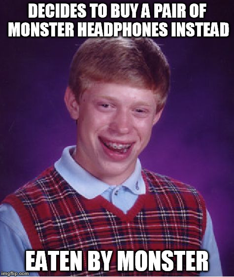 Bad Luck Brian Meme | DECIDES TO BUY A PAIR OF MONSTER HEADPHONES INSTEAD EATEN BY MONSTER | image tagged in memes,bad luck brian | made w/ Imgflip meme maker