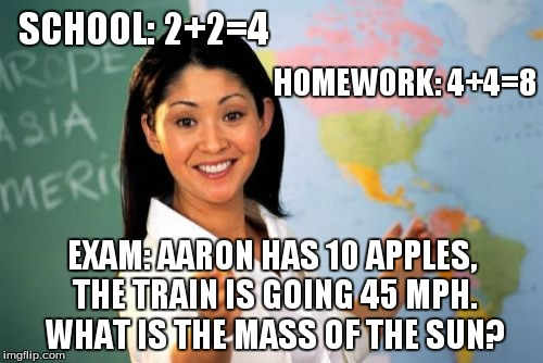 Unhelpful High School Teacher Meme | SCHOOL: 2+2=4 EXAM: AARON HAS 10 APPLES, THE TRAIN IS GOING 45 MPH. WHAT IS THE MASS OF THE SUN? HOMEWORK: 4+4=8 | image tagged in memes,unhelpful high school teacher | made w/ Imgflip meme maker