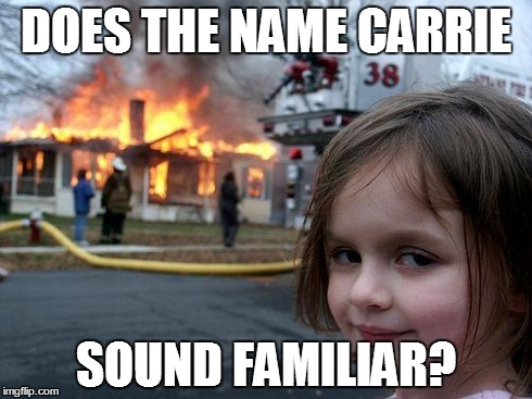 Disaster Girl Meme | DOES THE NAME CARRIE SOUND FAMILIAR? | image tagged in memes,disaster girl | made w/ Imgflip meme maker